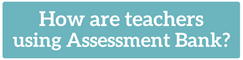 How are teachers using Assessment Bank